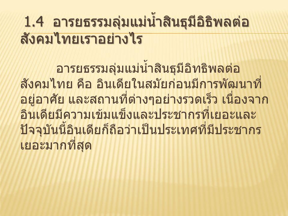 1.4 อารยธรรมลุ่มแม่น้ำสินธุมีอิธิพลต่อ สังคมไทยเราอย่างไร อารยธรรมลุ่มแม่น้ำสินธุมีอิทธิพลต่อ สังคมไทย คือ อินเดียในสมัยก่อนมีการพัฒนาที่ อยู่อาศัย และสถานที่ต่างๆอย่างรวดเร็ว เนื่องจาก อินเดียมีความเข้มแข็งและประชากรที่เยอะและ ปัจจุบันนี้อินเดียก็ถือว่าเป็นประเทศที่มีประชากร เยอะมากที่สุด