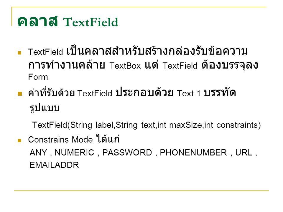 คลาส TextField TextField เป็นคลาสสำหรับสร้างกล่องรับข้อความ การทำงานคล้าย TextBox แต่ TextField ต้องบรรจุลง Form ค่าที่รับด้วย TextField ประกอบด้วย Text 1 บรรทัด รูปแบบ TextField(String label,String text,int maxSize,int constraints) Constrains Mode ได้แก่ ANY, NUMERIC, PASSWORD, PHONENUMBER, URL, EMAILADDR