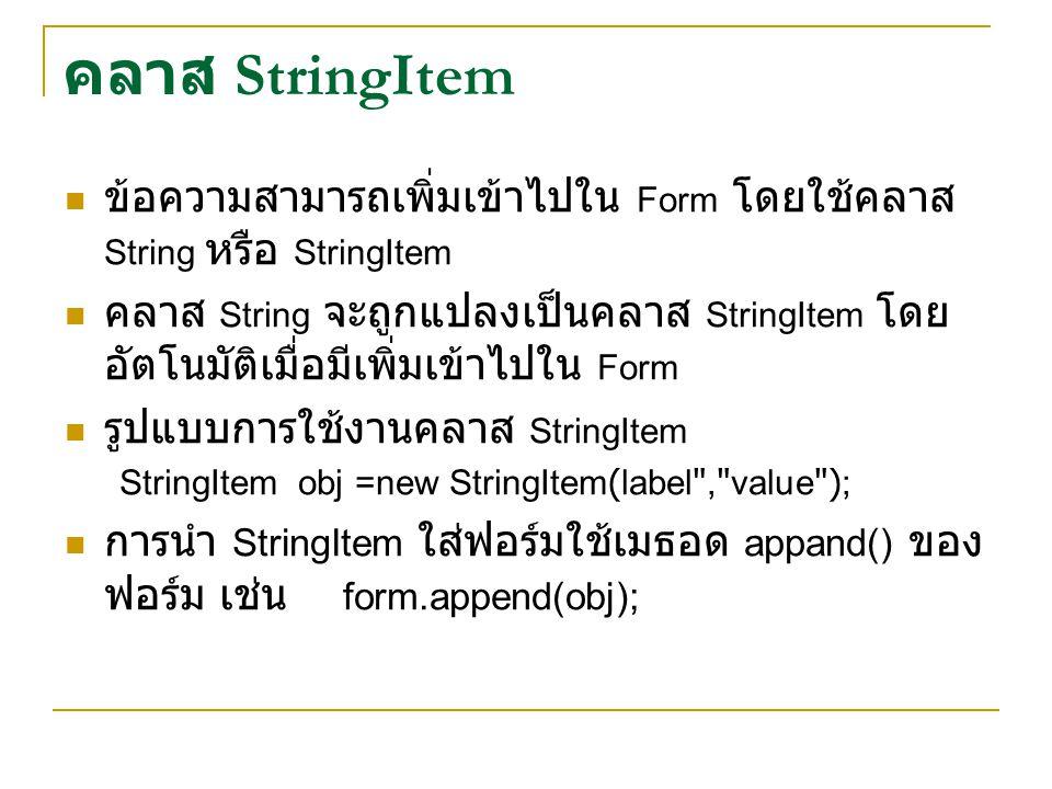 คลาส StringItem ข้อความสามารถเพิ่มเข้าไปใน Form โดยใช้คลาส String หรือ StringItem คลาส String จะถูกแปลงเป็นคลาส StringItem โดย อัตโนมัติเมื่อมีเพิ่มเข้าไปใน Form รูปแบบการใช้งานคลาส StringItem StringItem obj =new StringItem(label , value ); การนำ StringItem ใส่ฟอร์มใช้เมธอด appand() ของ ฟอร์ม เช่น form.append(obj);