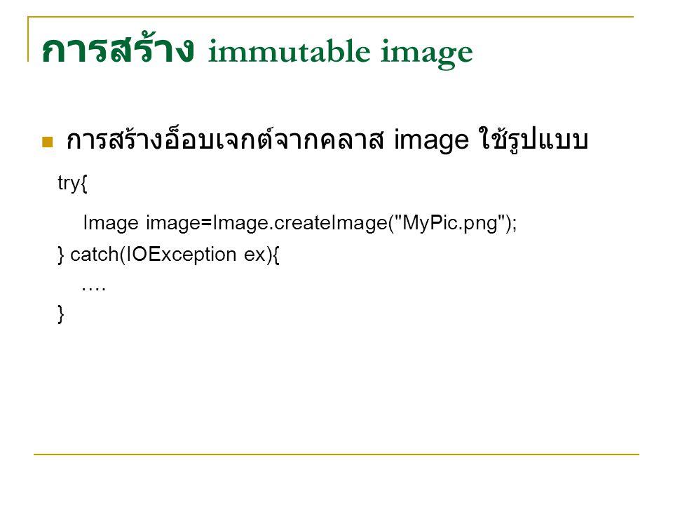 การสร้าง immutable image การสร้างอ็อบเจกต์จากคลาส image ใช้รูปแบบ try{ Image image=Image.createImage( MyPic.png ); } catch(IOException ex){ ….