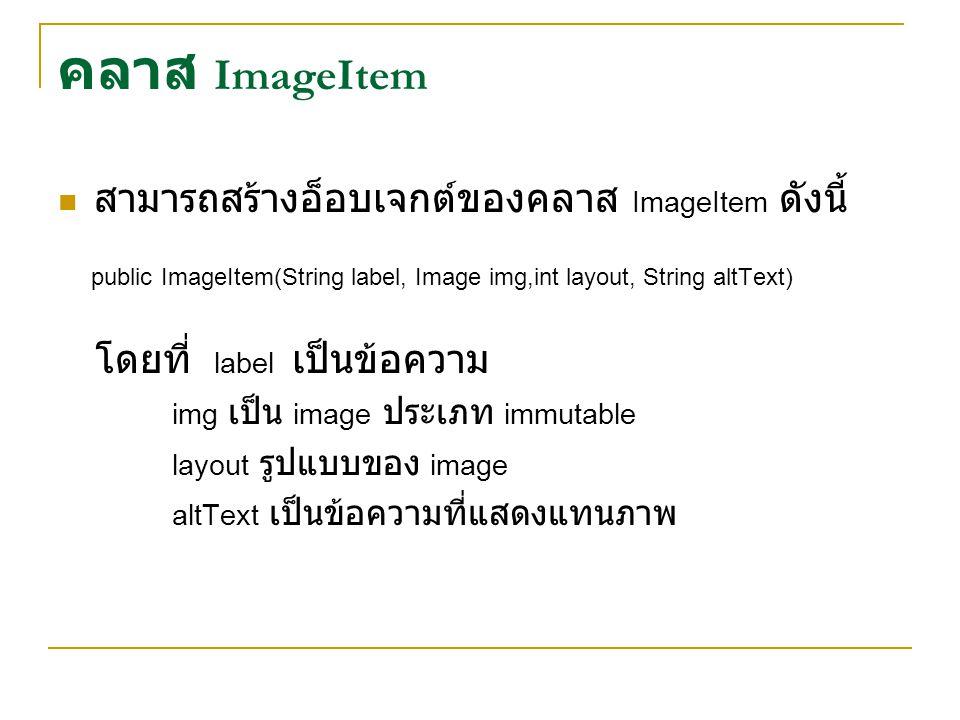 คลาส ImageItem สามารถสร้างอ็อบเจกต์ของคลาส ImageItem ดังนี้ public ImageItem(String label, Image img,int layout, String altText) โดยที่ label เป็นข้อความ img เป็น image ประเภท immutable layout รูปแบบของ image altText เป็นข้อความที่แสดงแทนภาพ