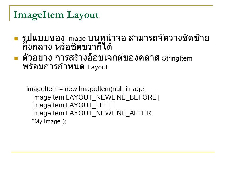 ImageItem Layout รูปแบบของ Image บนหน้าจอ สามารถจัดวางชิดซ้าย กึ่งกลาง หรือชิดขวาก็ได้ ตัวอย่าง การสร้างอ็อบเจกต์ของคลาส StringItem พร้อมการกำหนด Layout imageItem = new ImageItem(null, image, ImageItem.LAYOUT_NEWLINE_BEFORE | ImageItem.LAYOUT_LEFT | ImageItem.LAYOUT_NEWLINE_AFTER, My Image );