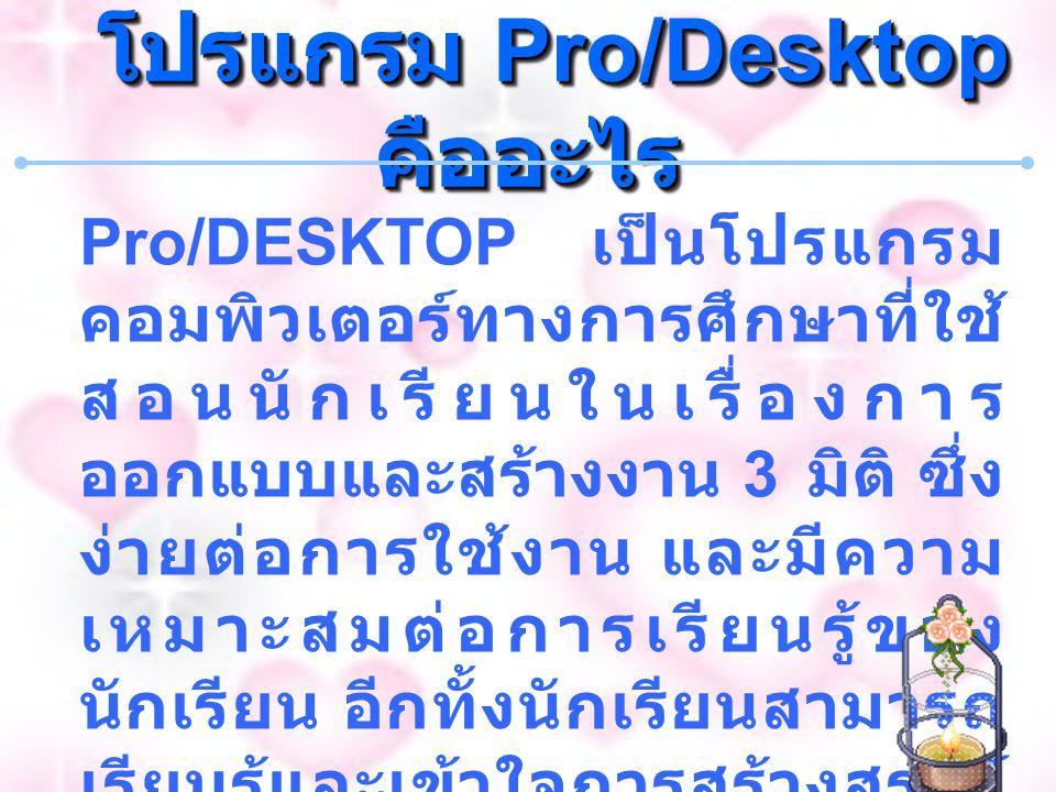 โปรแกรม Pro/Desktop คืออะไร โปรแกรม Pro/Desktop คืออะไร Pro/DESKTOP เป็นโปรแกรม คอมพิวเตอร์ทางการศึกษาที่ใช้ สอนนักเรียนในเรื่องการ ออกแบบและสร้างงาน 3 มิติ ซึ่ง ง่ายต่อการใช้งาน และมีความ เหมาะสมต่อการเรียนรู้ของ นักเรียน อีกทั้งนักเรียนสามารถ เรียนรู้และเข้าใจการสร้างสรรค์ ชิ้นงาน และออกแบบผลิตภัณฑ์ ในเชิงการตลาดได้