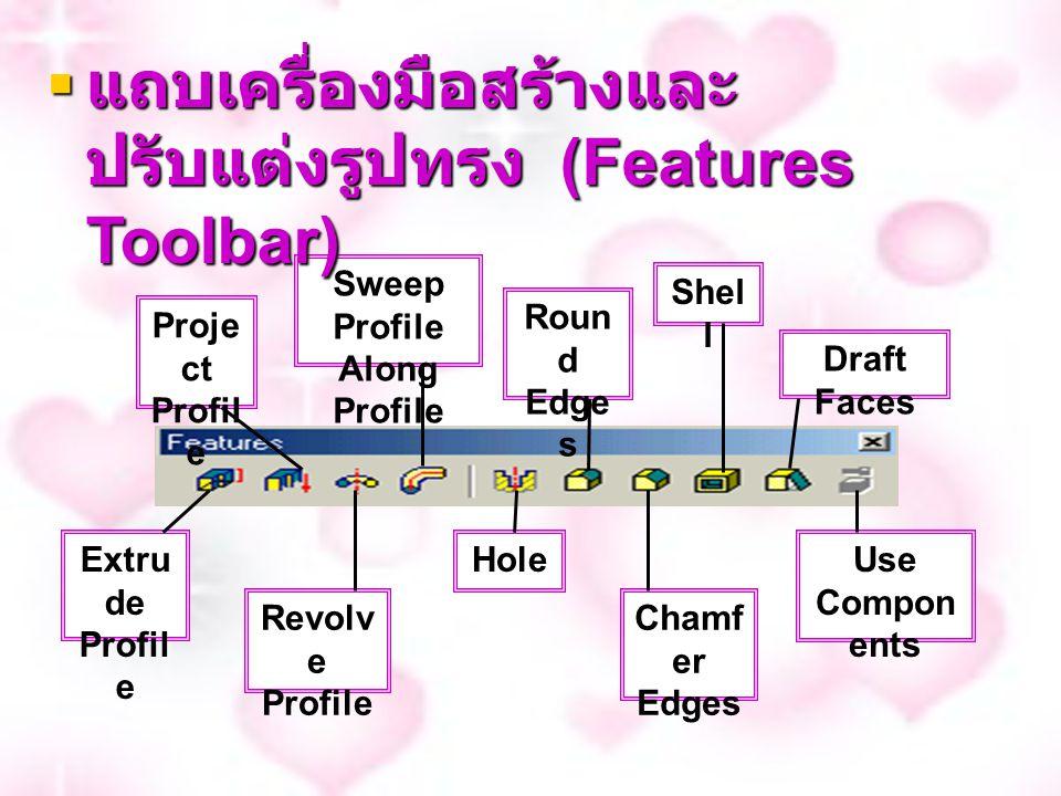 Proje ct Profil e Sweep Profile Along Profile Roun d Edge s Shel l Draft Faces Use Compon ents Cham fer Edges Hole Revolv e Profile Extru de Profil e  แถบเครื่องมือสร้างและ ปรับแต่งรูปทรง (Features Toolbar)