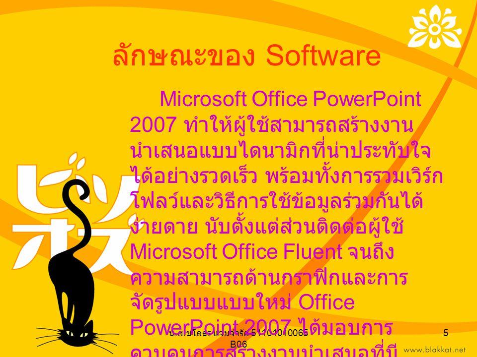 น. ส. ชโลธร แจ่มจำรัส 51101010065 B06 5 ลักษณะของ Software Microsoft Office PowerPoint 2007 ทำให้ผู้ใช้สามารถสร้างงาน นำเสนอแบบไดนามิกที่น่าประทับใจ ไ