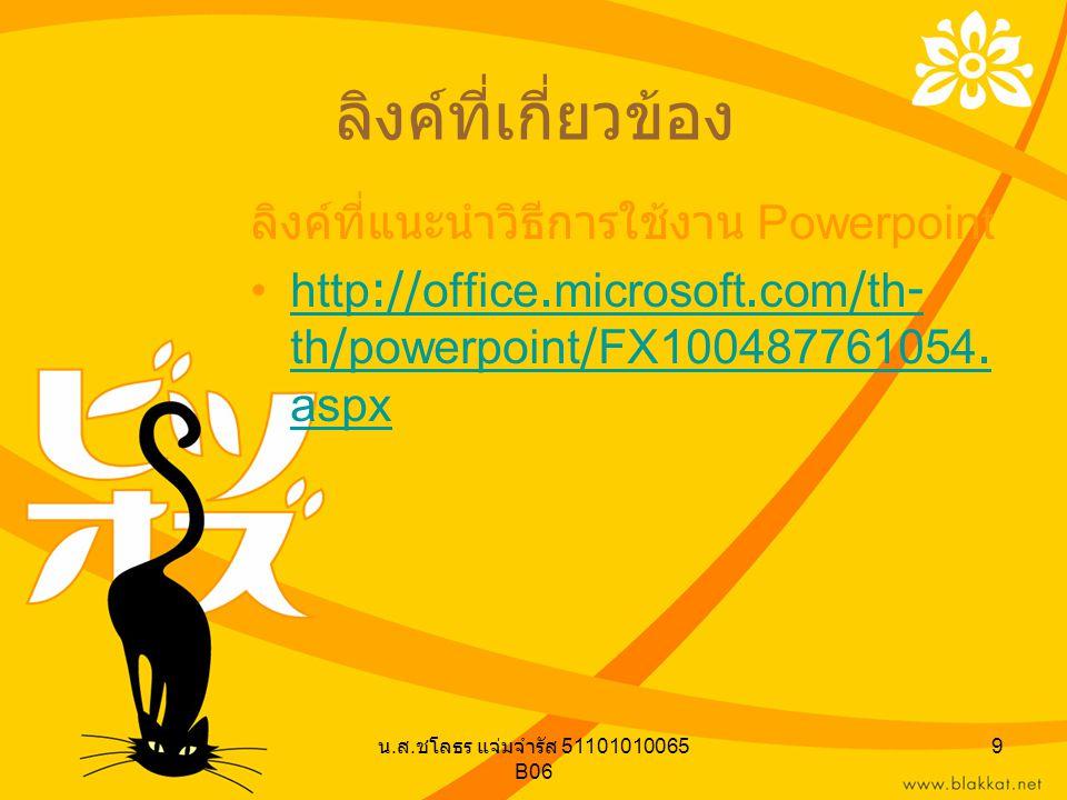 น. ส. ชโลธร แจ่มจำรัส 51101010065 B06 9 ลิงค์ที่เกี่ยวข้อง ลิงค์ที่แนะนำวิธีการใช้งาน Powerpoint http://office.microsoft.com/th- th/powerpoint/FX10048