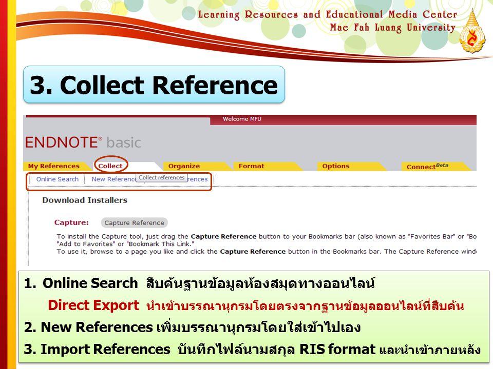 3. Collect Reference 1.Online Search สืบค้นฐานข้อมูลห้องสมุดทางออนไลน์ Direct Export นำเข้าบรรณานุกรมโดยตรงจากฐานข้อมูลออนไลน์ที่สืบค้น 2. New Referen