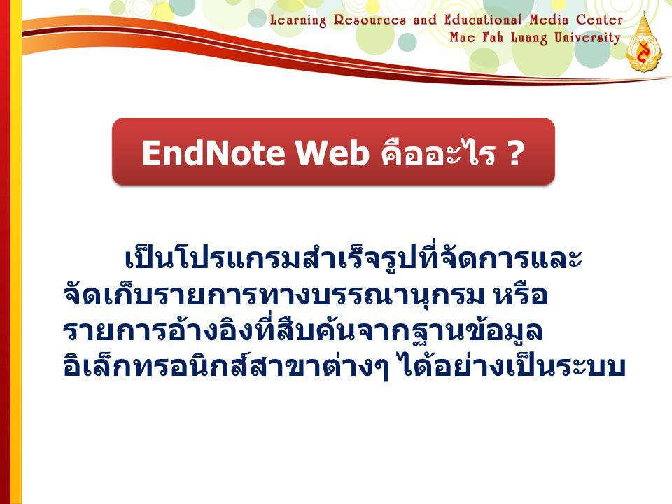 EndNote Web คืออะไร ? เป็นโปรแกรมสําเร็จรูปที่จัดการและ จัดเก็บรายการทางบรรณานุกรม หรือ รายการอ้างอิงที่สืบค้นจากฐานข้อมูล อิเล็กทรอนิกส์สาขาต่างๆ ได้