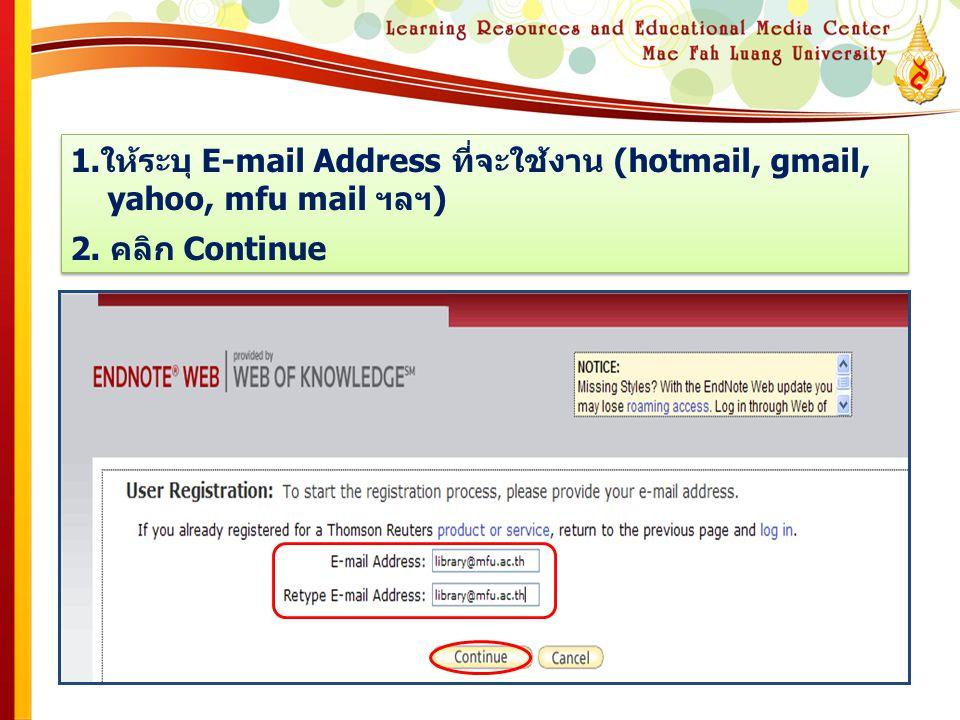1.ให้ระบุ E-mail Address ที่จะใช้งาน (hotmail, gmail, yahoo, mfu mail ฯลฯ) 2. คลิก Continue 1.ให้ระบุ E-mail Address ที่จะใช้งาน (hotmail, gmail, yaho