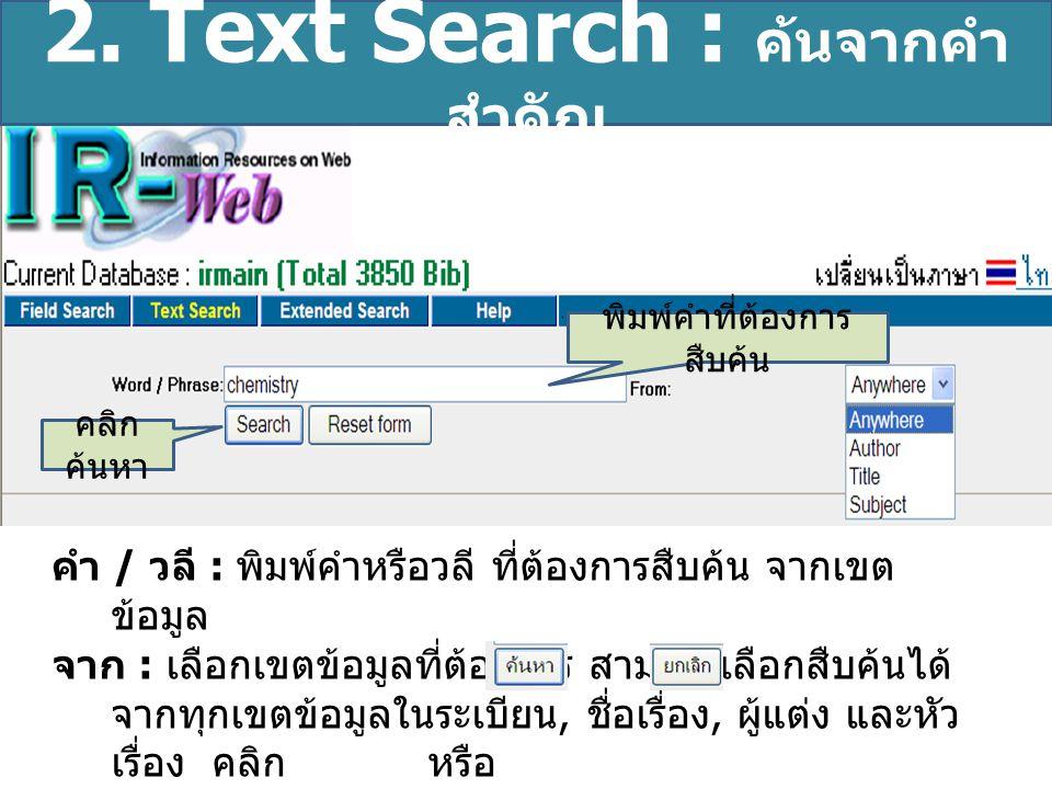 2. Text Search : ค้นจากคำ สำคัญ คำ / วลี : พิมพ์คำหรือวลี ที่ต้องการสืบค้น จากเขต ข้อมูล จาก : เลือกเขตข้อมูลที่ต้องการ สามารถเลือกสืบค้นได้ จากทุกเขต