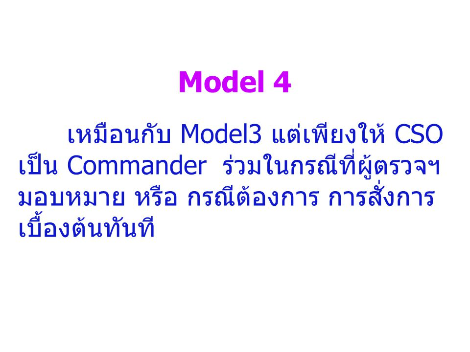 Model 4 เหมือนกับ Model3 แต่เพียงให้ CSO เป็น Commander ร่วมในกรณีที่ผู้ตรวจฯ มอบหมาย หรือ กรณีต้องการ การสั่งการ เบื้องต้นทันที