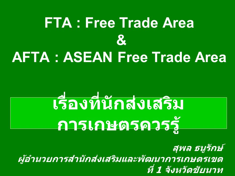 FTA : Free Trade Area วัตถุประสงค์ : - ขยายความร่วมมือ ทางเศรษฐกิจ - สร้างความสามารถใน การแข่งขันร่วมกัน - ดึงดูดการขยายการ ลงทุน เป้าหมาย : - ลดภาษีการค้า - ยกเลิกอุปสรรคทาง การค้าที่ไม่ใช่ภาษี ผลการจัดทำ FTA - ไทย - จีน - ไทย - ออสเตรเลีย - ไทย - อินเดีย - ไทย - อาเซียน (AFTA)