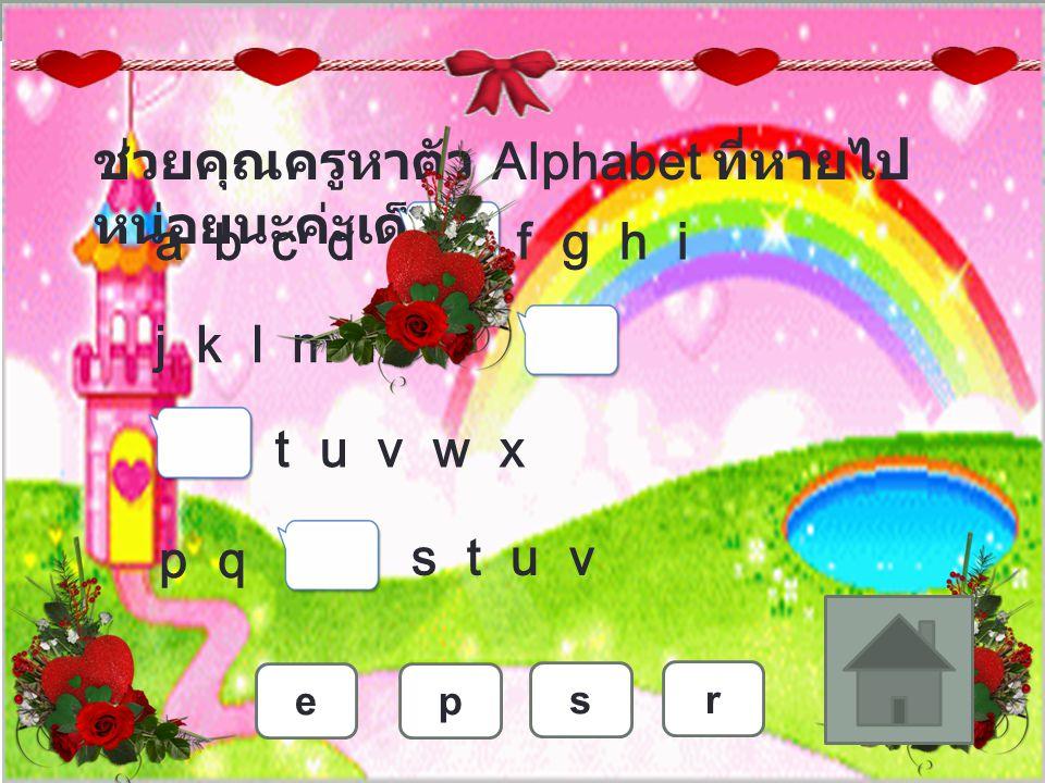 ช่วยคุณครูหาตัว Alphabet ที่หายไป หน่อยนะค่ะเด็กๆ A B C D F G H I J K L M N O T U V W X P QS T U V EPS R