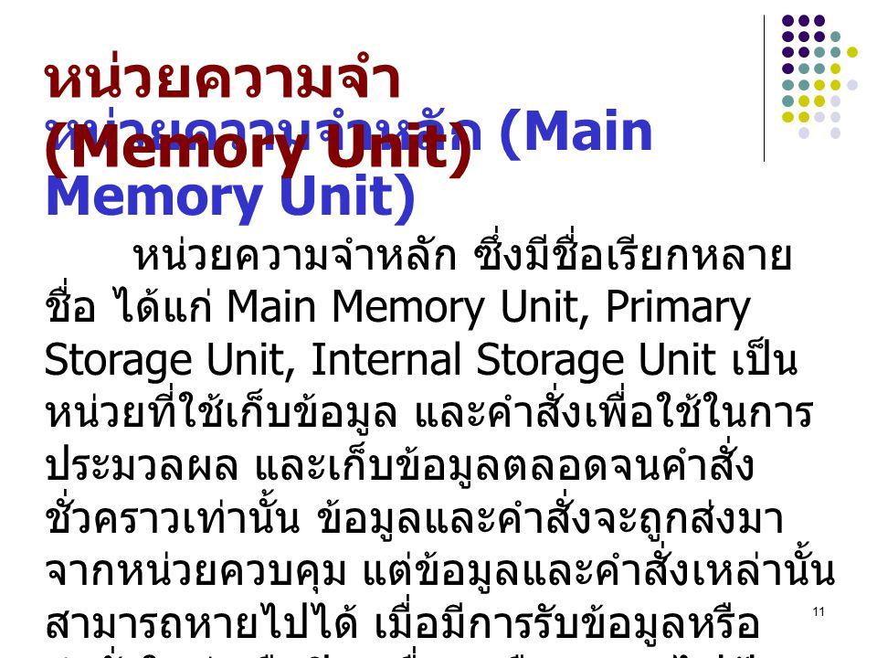 11 หน่วยความจำหลัก (Main Memory Unit) หน่วยความจำหลัก ซึ่งมีชื่อเรียกหลาย ชื่อ ได้แก่ Main Memory Unit, Primary Storage Unit, Internal Storage Unit เป็น หน่วยที่ใช้เก็บข้อมูล และคำสั่งเพื่อใช้ในการ ประมวลผล และเก็บข้อมูลตลอดจนคำสั่ง ชั่วคราวเท่านั้น ข้อมูลและคำสั่งจะถูกส่งมา จากหน่วยควบคุม แต่ข้อมูลและคำสั่งเหล่านั้น สามารถหายไปได้ เมื่อมีการรับข้อมูลหรือ คำสั่งใหม่ หรือปิดเครื่อง หรือกระแสไฟฟ้า ขัดข้อง หน่วยความจำแรม เป็นหน่วยความจำ ที่สำคัญที่สุดของคอมพิวเตอร์ จำเป็นจะต้อง เลือกซื้อให้มีขนาดใหญ่พอสมควรมิฉะนั้นจะ ทำงานไม่สะดวก หน่วยความจำ (Memory Unit)