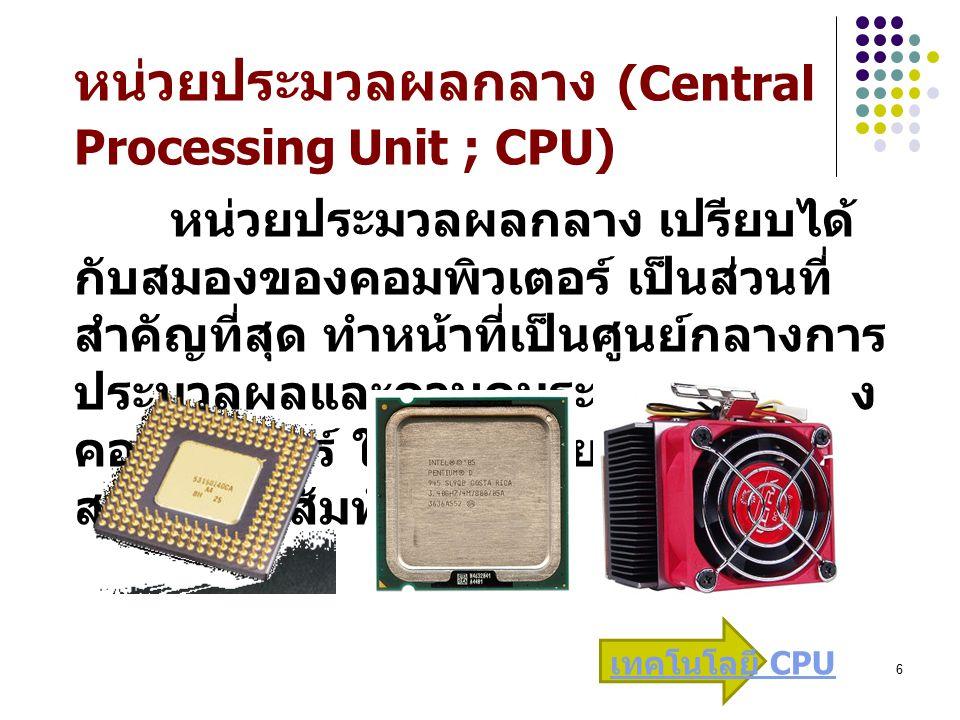 6 หน่วยประมวลผลกลาง (Central Processing Unit ; CPU) หน่วยประมวลผลกลาง เปรียบได้ กับสมองของคอมพิวเตอร์ เป็นส่วนที่ สำคัญที่สุด ทำหน้าที่เป็นศูนย์กลางการ ประมวลผลและควบคุมระบบต่างๆ ของ คอมพิวเตอร์ ให้ทุกหน่วยทำงาน สอดคล้องสัมพันธ์กัน เทคโนโลยี CPU