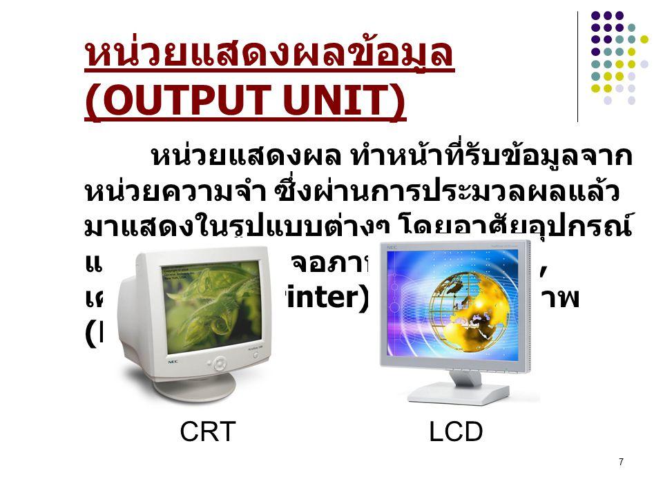 7 หน่วยแสดงผลข้อมูล (OUTPUT UNIT) หน่วยแสดงผล ทำหน้าที่รับข้อมูลจาก หน่วยความจำ ซึ่งผ่านการประมวลผลแล้ว มาแสดงในรูปแบบต่างๆ โดยอาศัยอุปกรณ์ แสดงผล ได้แก่ จอภาพ (Monitor), เครื่องพิมพ์ (Printer), เครื่องวาดภาพ (Plotter) CRT LCD