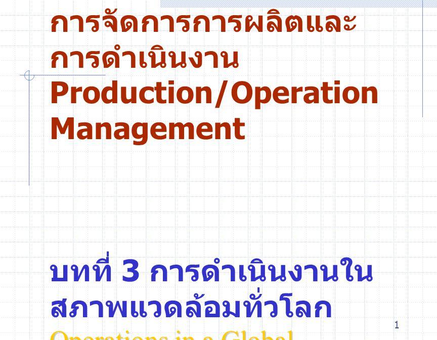 1 การจัดการการผลิตและ การดำเนินงาน Production/Operation Management บทที่ 3 การดำเนินงานใน สภาพแวดล้อมทั่วโลก Operations in a Global Environment