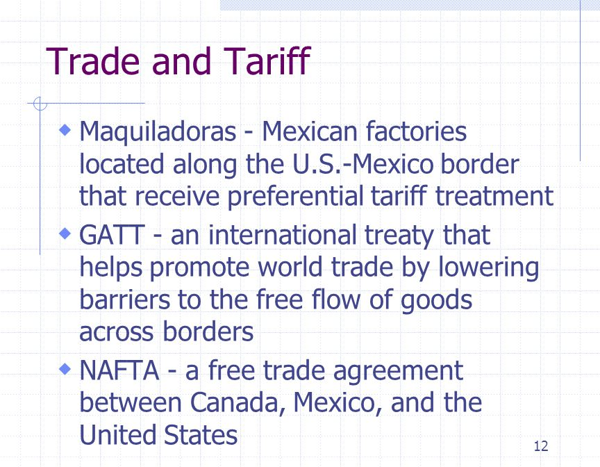 12 Trade and Tariff  Maquiladoras - Mexican factories located along the U.S.-Mexico border that receive preferential tariff treatment  GATT - an int