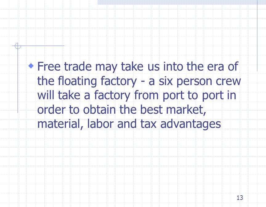 13  Free trade may take us into the era of the floating factory - a six person crew will take a factory from port to port in order to obtain the best