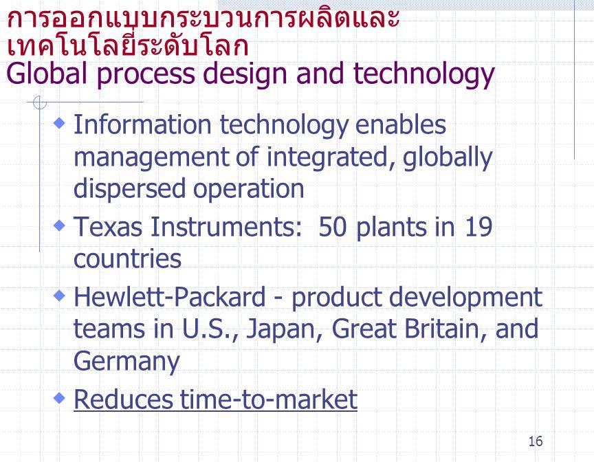16 การออกแบบกระบวนการผลิตและ เทคโนโลยี่ระดับโลก Global process design and technology  Information technology enables management of integrated, global