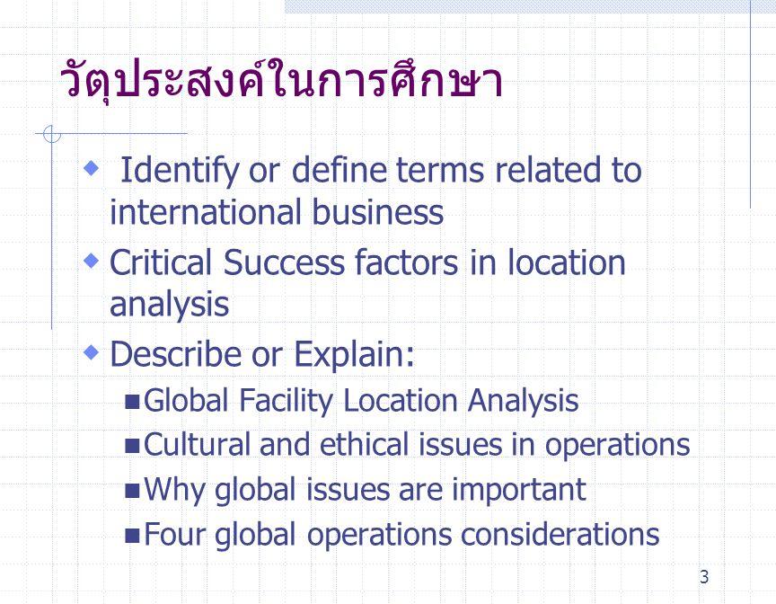 14 หลักในการสร้างความสำเร็จ ในการดำเนินงานทั่วโลก Achieving Global Operations Four Considerations  การออกแบบผลิตภัณฑ์ทั่วโลก Global product design  การออกแบบกระบวนการผลิตและเทคโนโลยี่ ระดับโลก Global process design and technology  การวิเคราะห์ทำเลที่ตั้งโรงงานทั่วโลก Global factory location analysis  ผลกระทบของวัฒนธรรมและจริธรรม Impact of Culture and Ethics