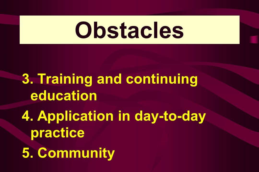 Obstacles 3. Training and continuing education 4. Application in day-to-day practice 5. Community