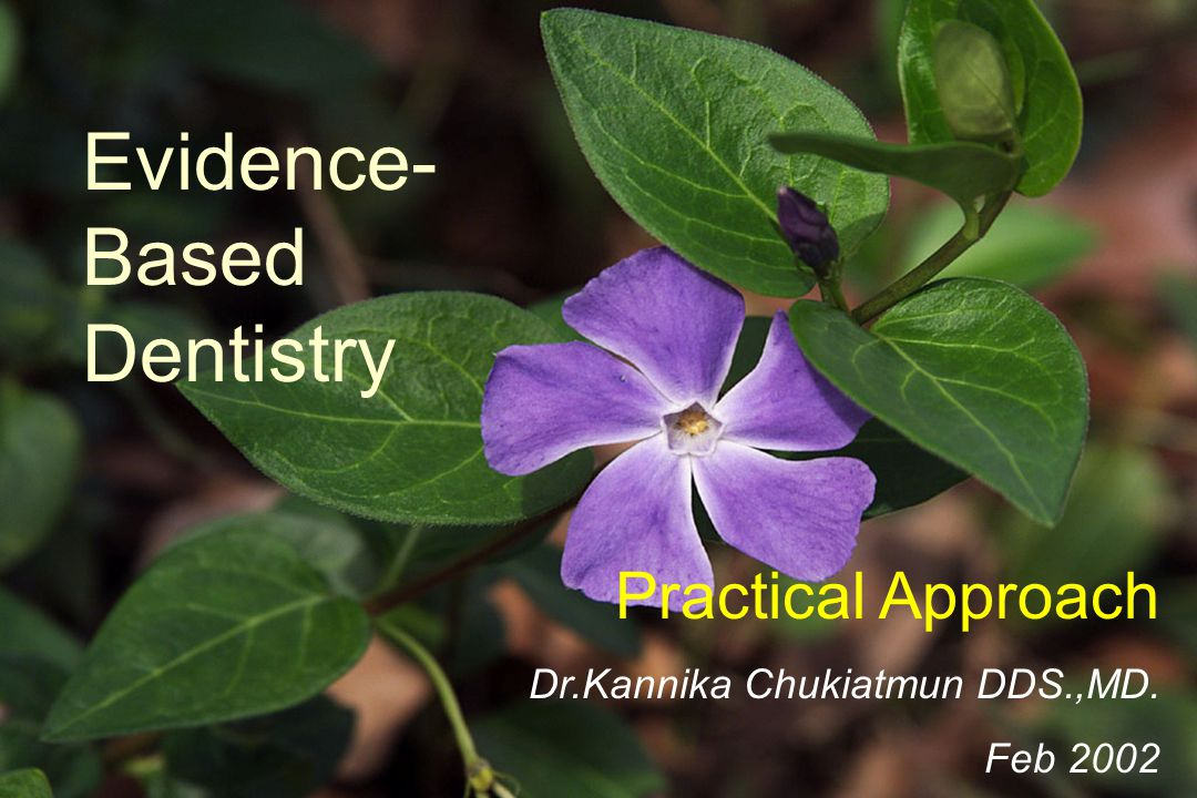 Evidence-Based Dentistry Practical Approach Dr.Kannika Chukiatmun DDS.,MD. Feb 2002