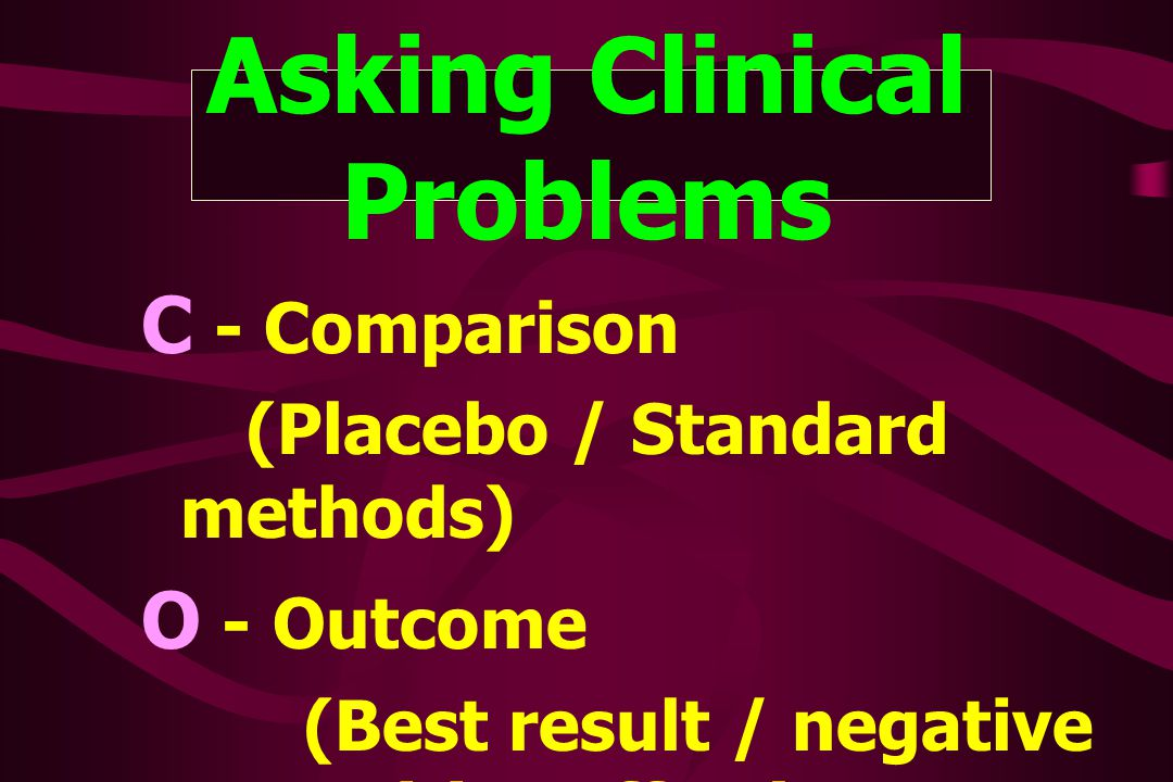 Asking Clinical Problems C - Comparison (Placebo / Standard methods) O - Outcome (Best result / negative or positive effect)
