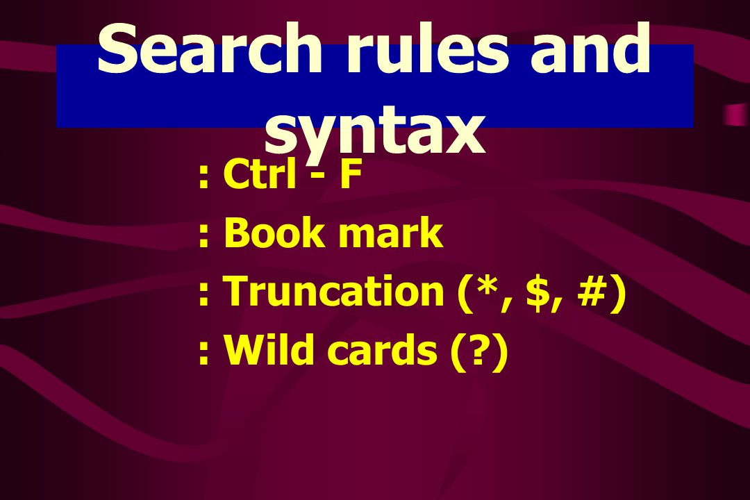 Search rules and syntax : Ctrl - F : Book mark : Truncation (*, $, #) : Wild cards (?)