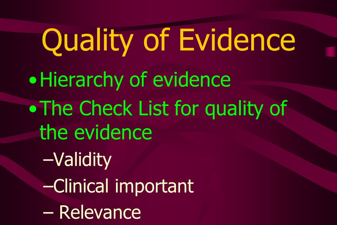 Quality of Evidence Hierarchy of evidence The Check List for quality of the evidence –Validity –Clinical important – Relevance