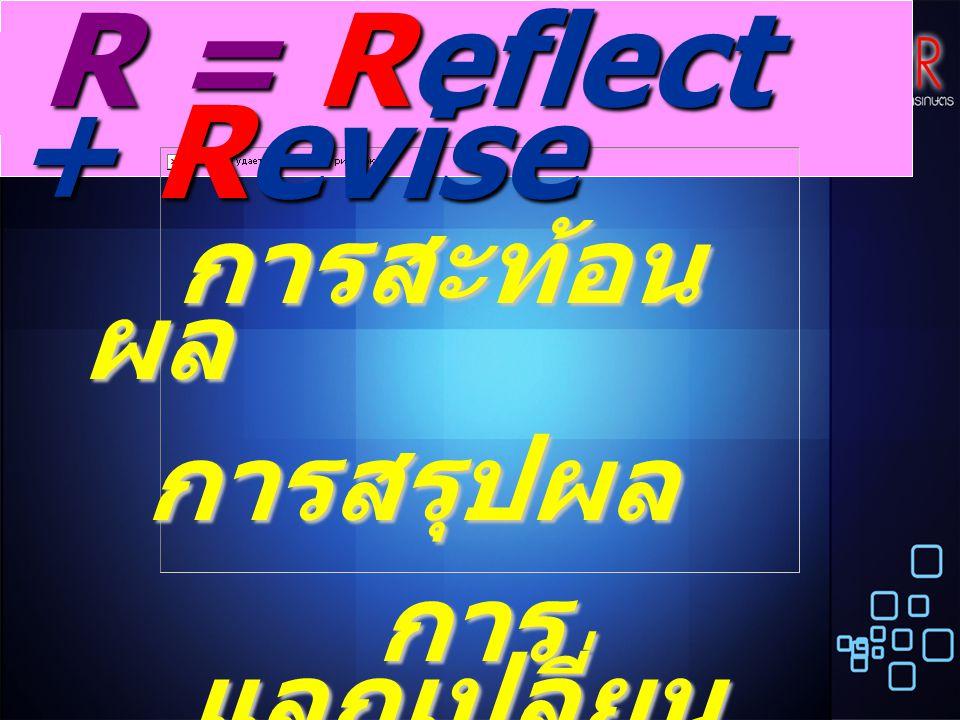 การสะท้อน ผล การสะท้อน ผล การสรุปผล การสรุปผล การ แลกเปลี่ยน ประสบการณ์ การ แลกเปลี่ยน ประสบการณ์ R = Reflect + Revise R = Reflect + Revise