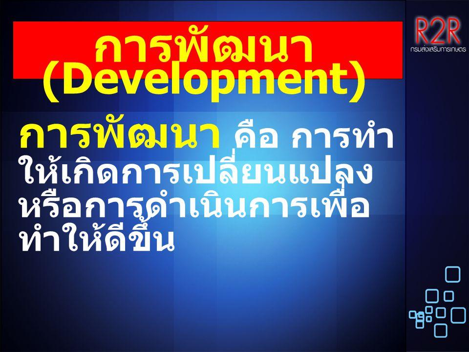 การพัฒนา (Development) การพัฒนา คือ การทำ ให้เกิดการเปลี่ยนแปลง หรือการดำเนินการเพื่อ ทำให้ดีขึ้น