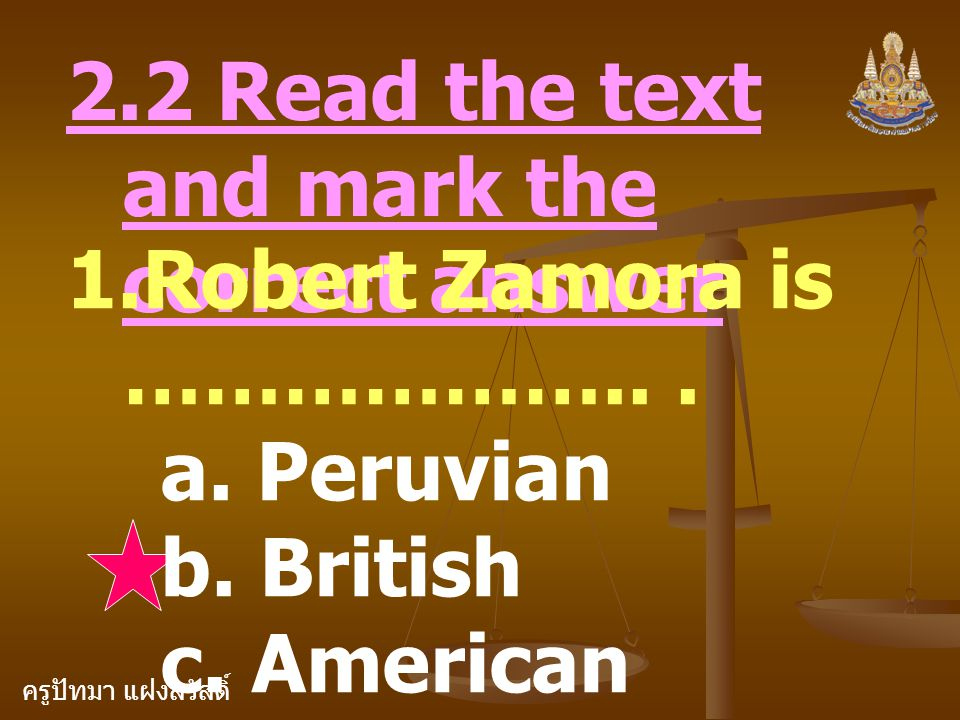 ครูปัทมา แฝงสวัสดิ์ 2. Robert Zamora is ………………... a. a student b. a teacher c. a Peruvian fishermen