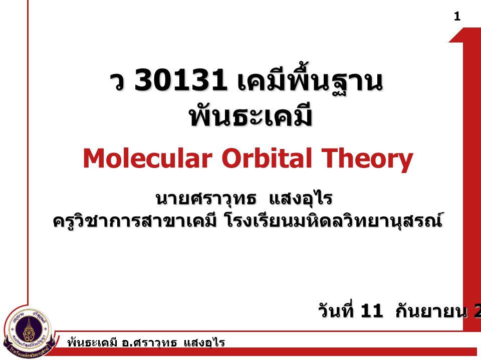 พันธะเคมี อ. ศราวุทธ แสงอุไร ว 30131 เคมีพื้นฐาน พันธะเคมี Molecular Orbital Theory 1 นายศราวุทธ แสงอุไร ครูวิชาการสาขาเคมี โรงเรียนมหิดลวิทยานุสรณ์ ว