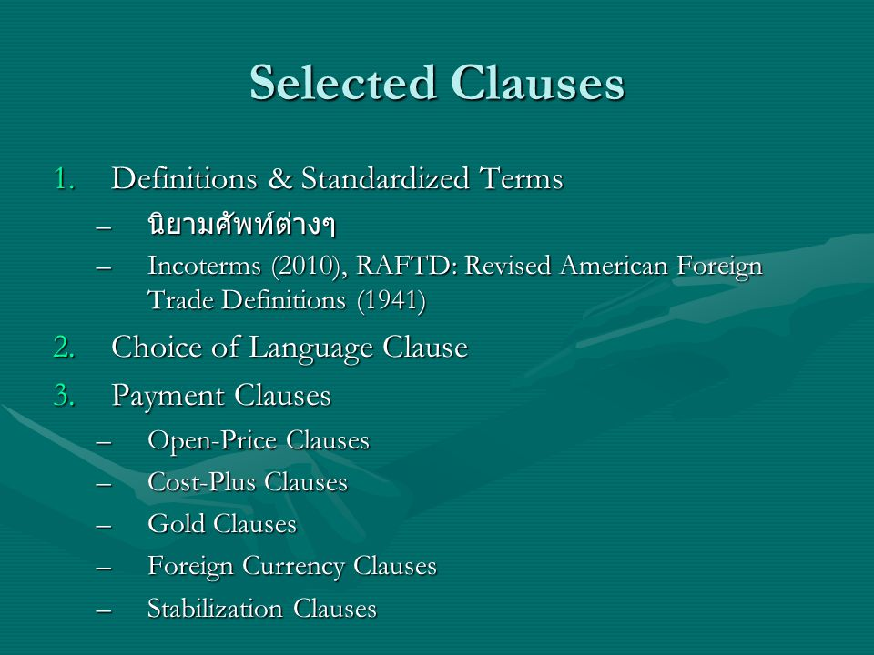 Selected Clauses 1.Definitions & Standardized Terms – นิยามศัพท์ต่างๆ –Incoterms (2010), RAFTD: Revised American Foreign Trade Definitions (1941) 2.Choice of Language Clause 3.Payment Clauses –Open-Price Clauses –Cost-Plus Clauses –Gold Clauses –Foreign Currency Clauses –Stabilization Clauses