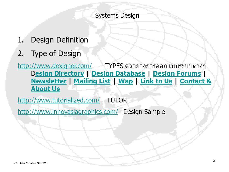 MIS: Pichai Takkabutr EAU 2005 3 Systems Design เกี่ยวพันกับ การบริหารจัดการองค์กรอย่างไร เวลาที่ใช้ในเรื่องการจัดการอะไร ขอบเขตการจัดการ=ทรัพยากร + เวลา การตัดสินใจ: การคิด จัดการ วางแผน และจัดทำ ยุทธศาสตร์ การจัดการ/ ปฏิบัติ: การทำงาน นำแผนไป จัดการ และจัดทำ ยุทธวิธี และ ปฏิบัติการ การตัดสินใจ: การแก้ไข ปัญหา ติดตาม ประเมิผผลการ จัดการ ปัจจัย ทรัพยากร คน ซอฟต์แวร์/ วิทยาการ ฮาร์ดแวร์/ วัสดุครุภัณฑ์ ข้อมูล ระเบียบ วิธีการ งบประมาณ /ทุน 1.Systems Designs(การออกแบบระบบใหม่ทดแทนและหรือทำงานร่วมกับระบบเดิม) คือกระบวนการ หรือศิลปะ ในการกำหนดการจัดสรร ทรัพยากร ฮาดร์แวร์ ซอฟต์แวร์ เครือข่าย ข้อมูล ระเบียบความตกลงและงบประมาณ ที่จะใช้งานกับระบบคอมพิวเตอร์ เพื่อสนองตอบความต้องการองค์กร โดยใช้ระเบียบวิธีการวิเคราะห์และออกแบบระบบงานเชิงวัตถุ (Object-oriented analysis and design ) เป็นแนวทางศึกษา 2.http://en.wikipedia.org/wiki/System_design การออกแบบวัตถุจะเป็นจุดเริ่มต้นของการนำ แผนมาปฏิบัติ(Phase II) หรือ เป็นขั้นตอนสุดท้ายของการมีแผนทำงานhttp://en.wikipedia.org/wiki/System_design 3.System Design Life Cycle Phase IIPhase IPhase III