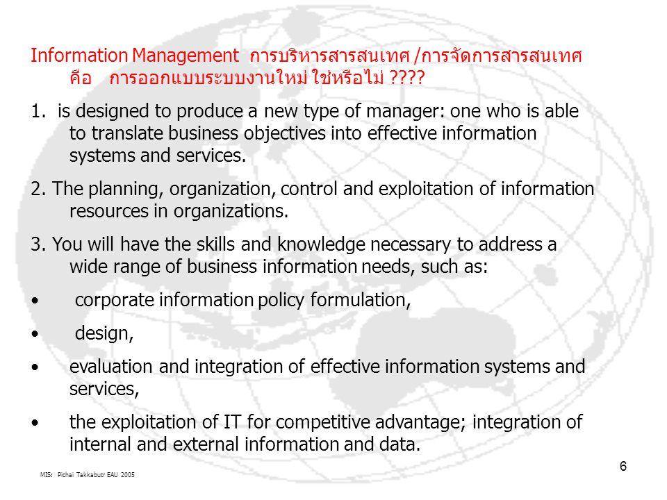 MIS: Pichai Takkabutr EAU 2005 6 Information Management การบริหารสารสนเทศ /การจัดการสารสนเทศ คือ การออกแบบระบบงานใหม่ ใช่หรือไม่ ???? 1. is designed t