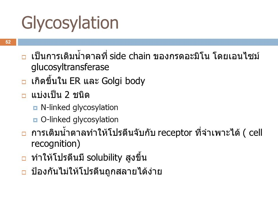 Glycosylation  เป็นการเติมน้ำตาลที่ side chain ของกรดอะมิโน โดยเอนไซม์ glucosyltransferase  เกิดขึ้นใน ER และ Golgi body  แบ่งเป็น 2 ชนิด  N-linke