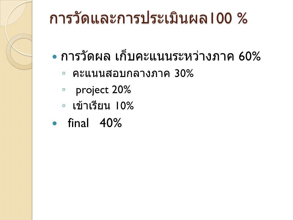 การวัดและการประเมินผล 100 % การวัดผล เก็บคะแนนระหว่างภาค 60% ◦ คะแนนสอบกลางภาค 30% ◦ project 20% ◦ เข้าเรียน 10% final 40%