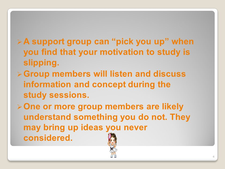  A support group can pick you up when you find that your motivation to study is slipping.