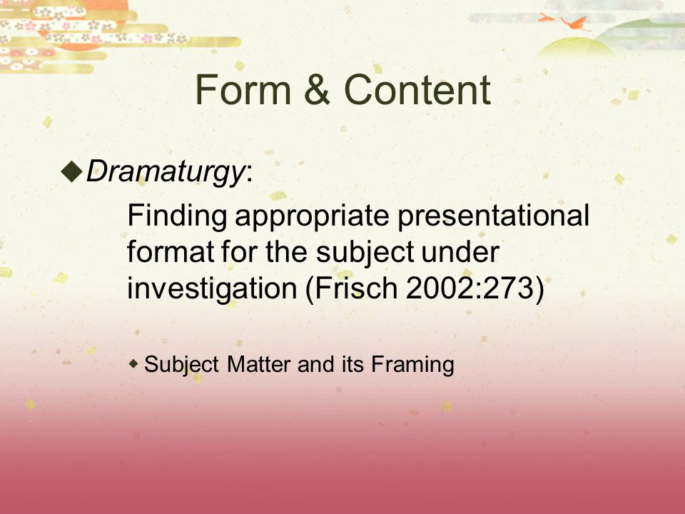 Form & Content  Dramaturgy: Finding appropriate presentational format for the subject under investigation (Frisch 2002:273)  Subject Matter and its