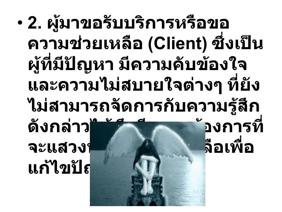 2. ผู้มาขอรับบริการหรือขอ ความช่วยเหลือ (Client) ซึ่งเป็น ผู้ที่มีปัญหา มีความคับข้องใจ และความไม่สบายใจต่างๆ ที่ยัง ไม่สามารถจัดการกับความรู้สึก ดังก