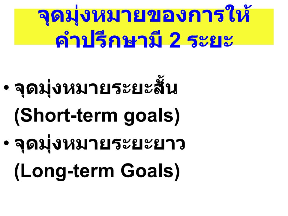 จุดมุ่งหมายของการให้ คำปรึกษามี 2 ระยะ จุดมุ่งหมายระยะสั้น (Short-term goals) จุดมุ่งหมายระยะยาว (Long-term Goals)