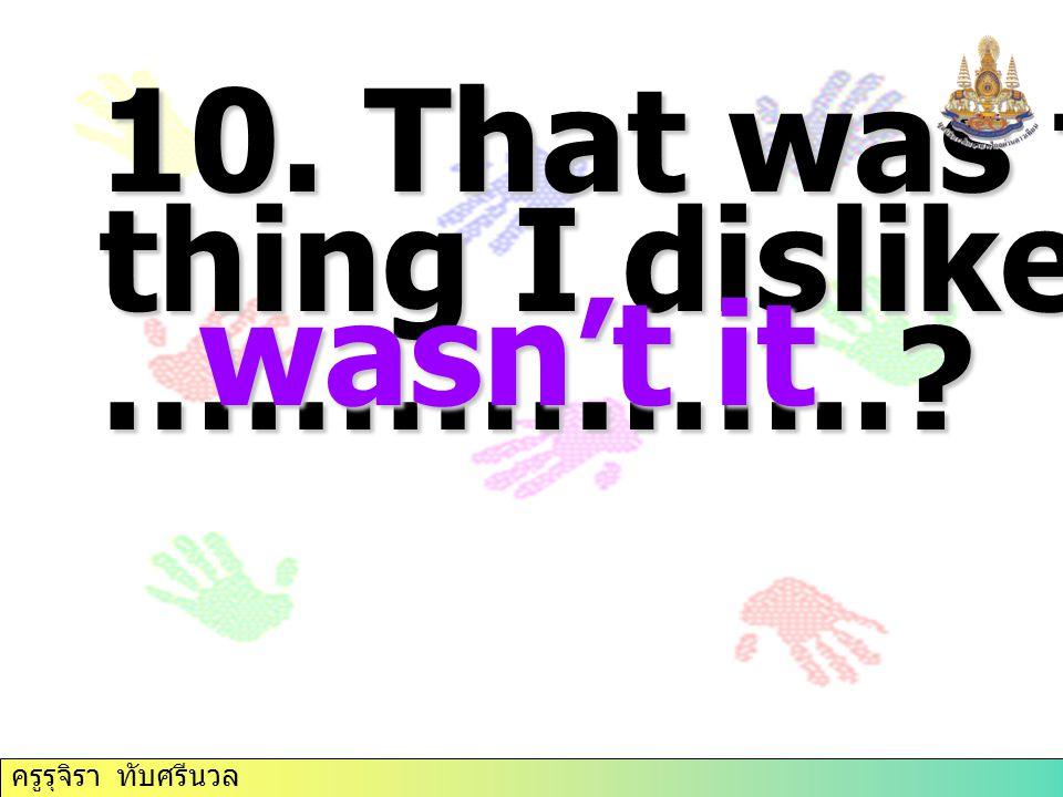 10. That was the thing I dislike most, ……………..? wasn't it wasn't it ครูรุจิรา ทับศรีนวล