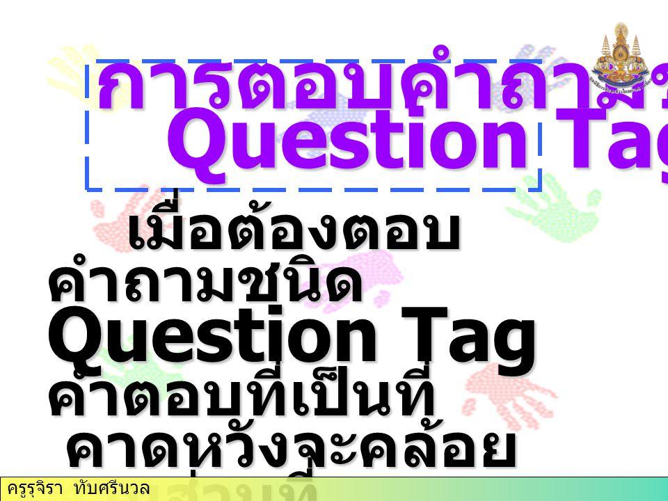 การตอบคำถามชนิด Question Tag Question Tag เมื่อต้องตอบ คำถามชนิด เมื่อต้องตอบ คำถามชนิด Question Tag คำตอบที่เป็นที่ คาดหวังจะคล้อย ตามส่วนที่ คาดหวังจะคล้อย ตามส่วนที่ เป็นข้อความนำ เป็นข้อความนำ ครูรุจิรา ทับศรีนวล