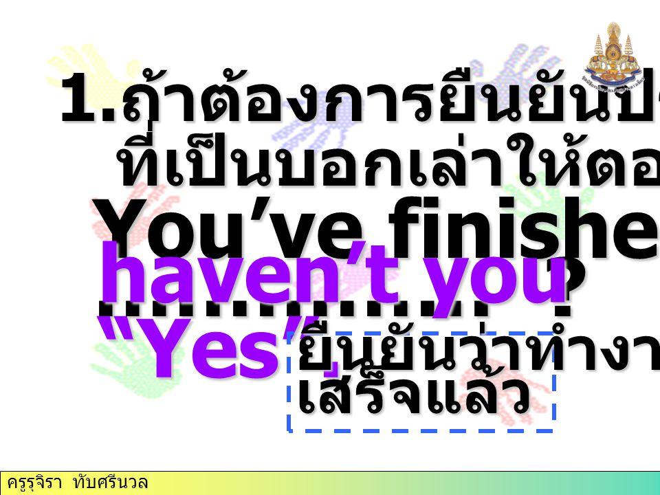 """1. ถ้าต้องการยืนยันประโยคนำ ที่เป็นบอกเล่าให้ตอบ """" yes """" ที่เป็นบอกเล่าให้ตอบ """" yes """" You've finished that, …………… ? haven't you """"Yes"""". ยืนยันว่าทำงานเ"""