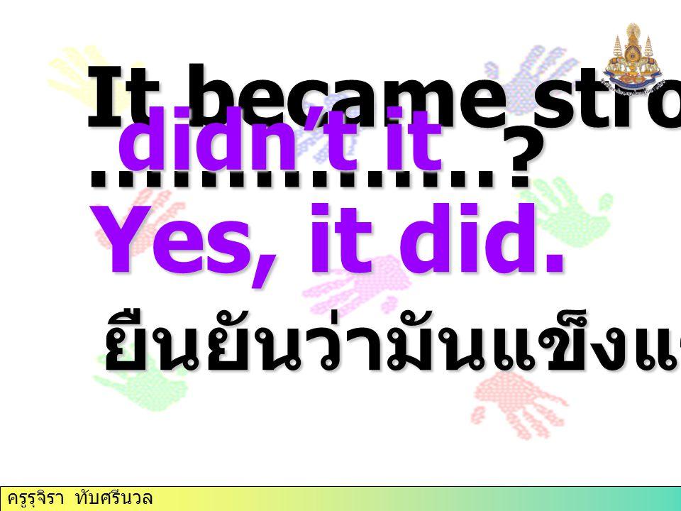 It became stronger, ……………? ยืนยันว่ามันแข็งแรงขึ้น didn't it Yes, it did. ครูรุจิรา ทับศรีนวล