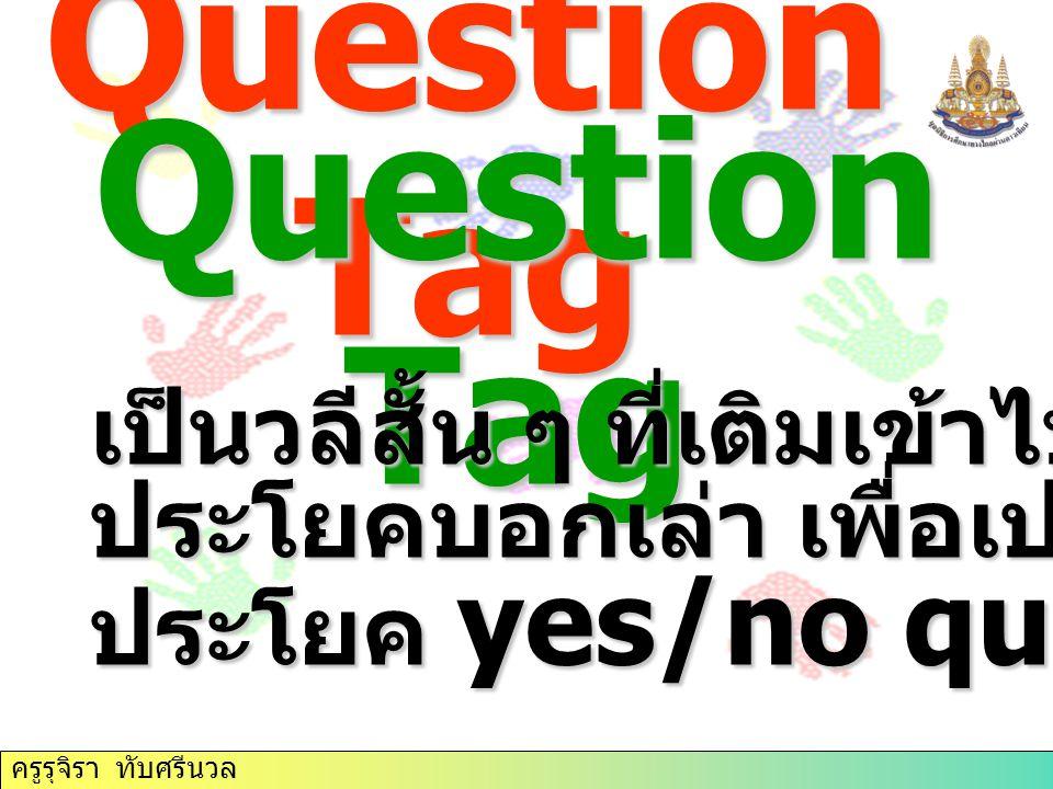 Question Tag Question Tag เป็นวลีสั้น ๆ ที่เติมเข้าไปท้าย ประโยคบอกเล่า เพื่อเปลี่ยนให้เป็น ประโยค yes/no question ครูรุจิรา ทับศรีนวล
