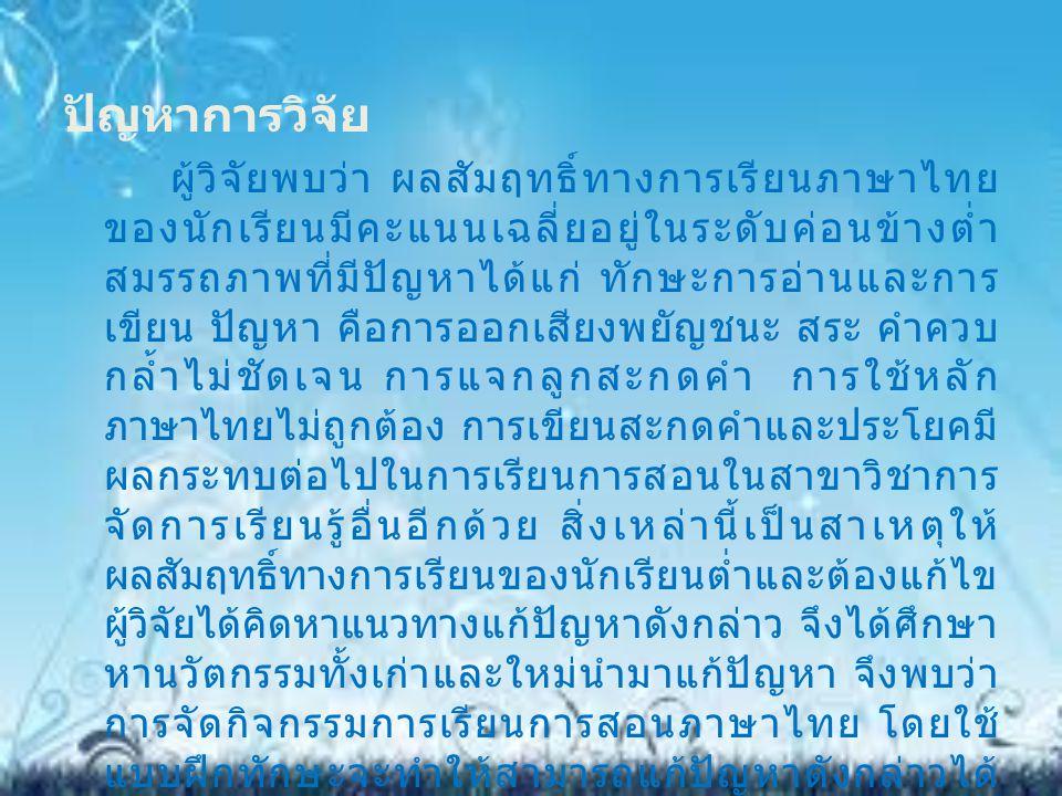 ปัญหาการวิจัย ผู้วิจัยพบว่า ผลสัมฤทธิ์ทางการเรียนภาษาไทย ของนักเรียนมีคะแนนเฉลี่ยอยู่ในระดับค่อนข้างต่ำ สมรรถภาพที่มีปัญหาได้แก่ ทักษะการอ่านและการ เข