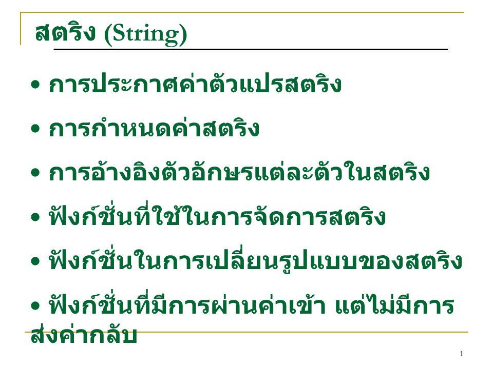 1 สตริง (String) การประกาศค่าตัวแปรสตริง การกำหนดค่าสตริง การอ้างอิงตัวอักษรแต่ละตัวในสตริง ฟังก์ชั่นที่ใช้ในการจัดการสตริง ฟังก์ชั่นในการเปลี่ยนรูปแบบของสตริง ฟังก์ชั่นที่มีการผ่านค่าเข้า แต่ไม่มีการ ส่งค่ากลับ